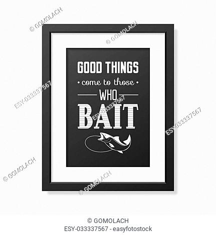 efe147334ee8a Good things come to those who bait - Quote typographical Background in the  realistic square black