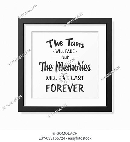 The tans will fade but the memories will last forever - Quote typographical Background in the realistic square black frame isolated on white background